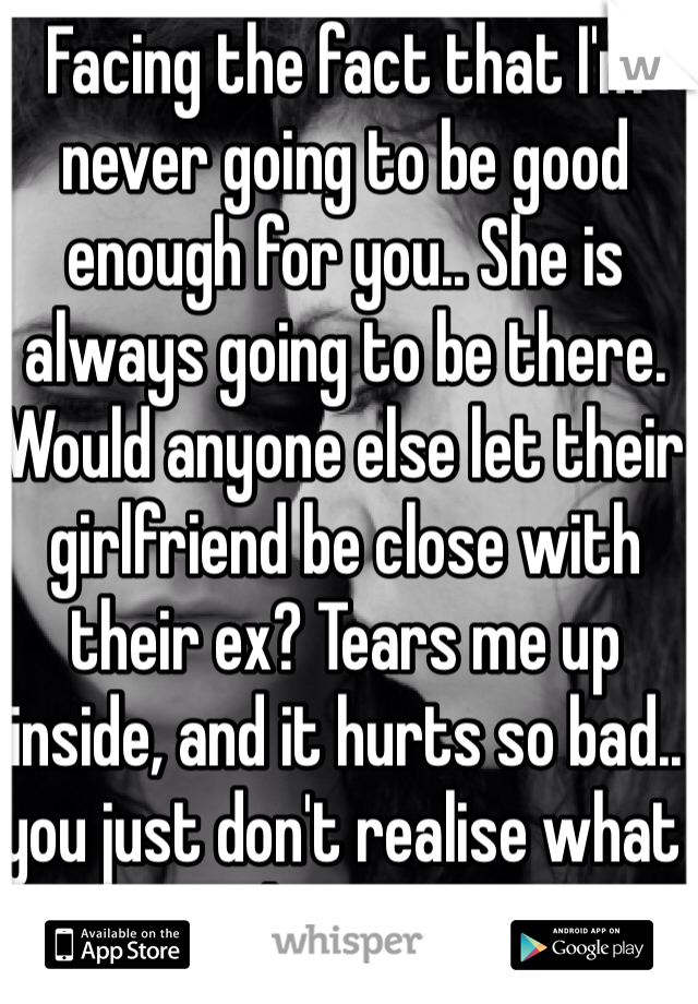 Facing the fact that I'm never going to be good enough for you.. She is always going to be there. Would anyone else let their girlfriend be close with their ex? Tears me up inside, and it hurts so bad.. you just don't realise what it's doing to me