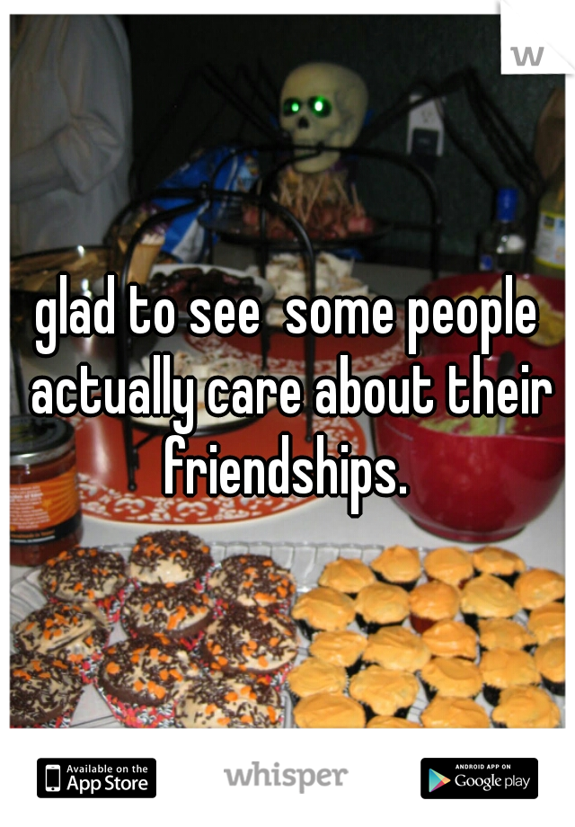 glad to see  some people actually care about their friendships.