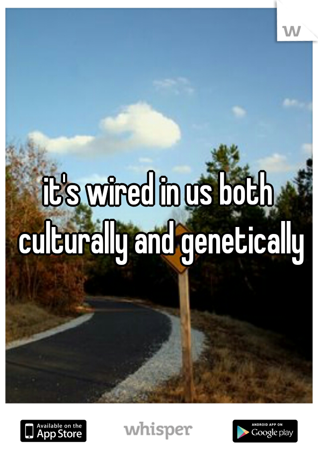 it's wired in us both culturally and genetically