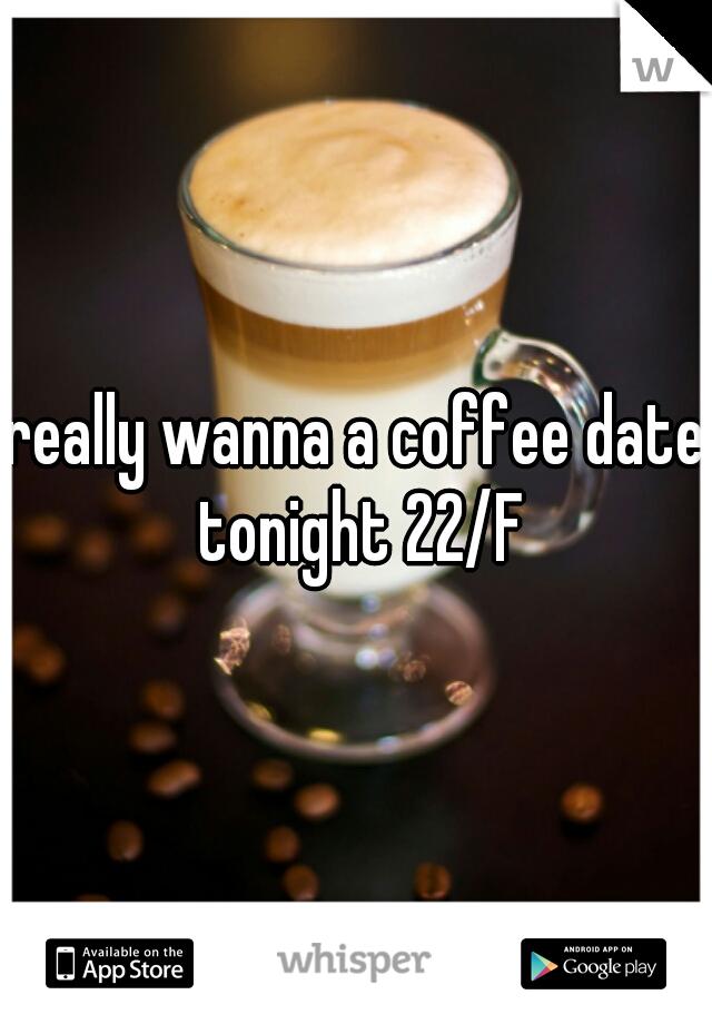 really wanna a coffee date tonight 22/F