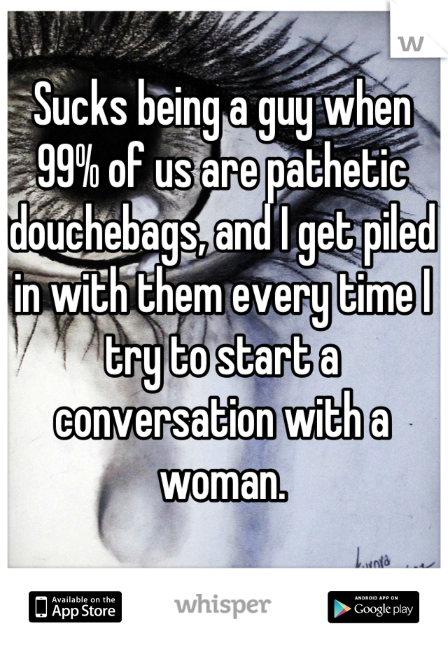 Sucks being a guy when 99% of us are pathetic douchebags, and I get piled in with them every time I try to start a conversation with a woman.