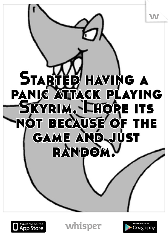 Started having a panic attack playing Skyrim. I hope its not because of the game and just random.