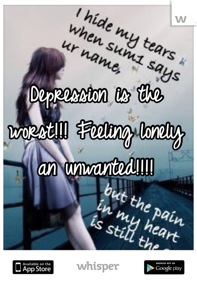 Depression is the worst!!! Feeling lonely an unwanted!!!!