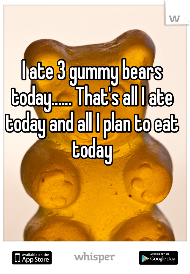 I ate 3 gummy bears today...... That's all I ate today and all I plan to eat today