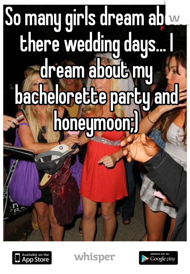 So many girls dream about there wedding days... I dream about my bachelorette party and honeymoon;)