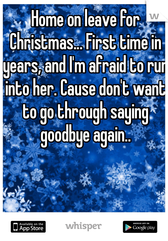 Home on leave for Christmas... First time in years, and I'm afraid to run into her. Cause don't want to go through saying goodbye again..