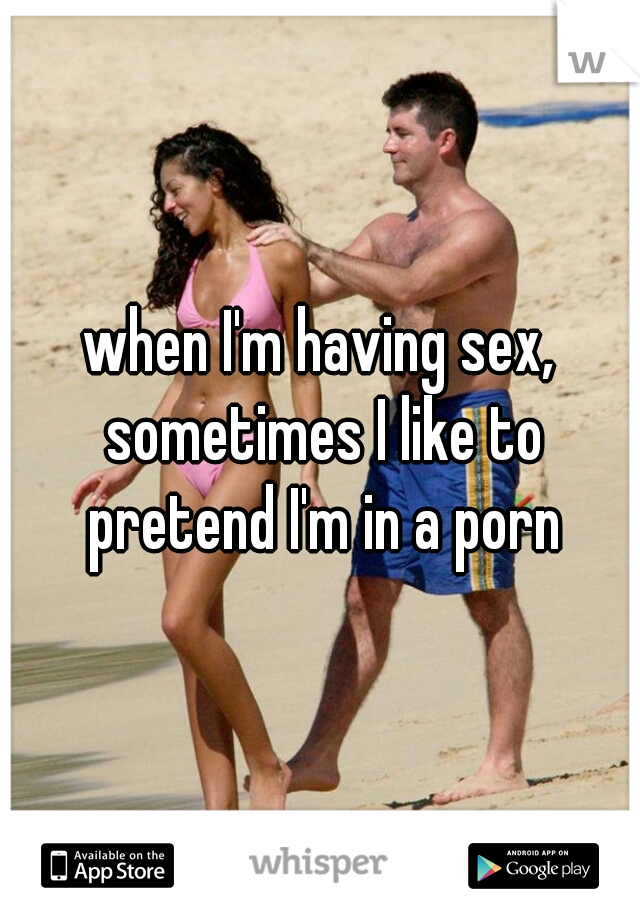 when I'm having sex, sometimes I like to pretend I'm in a porn