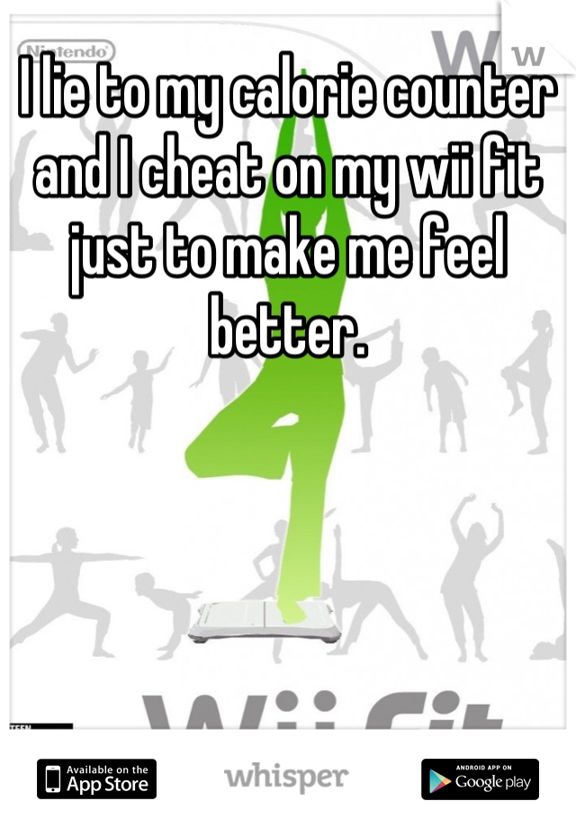 I lie to my calorie counter and I cheat on my wii fit just to make me feel better.