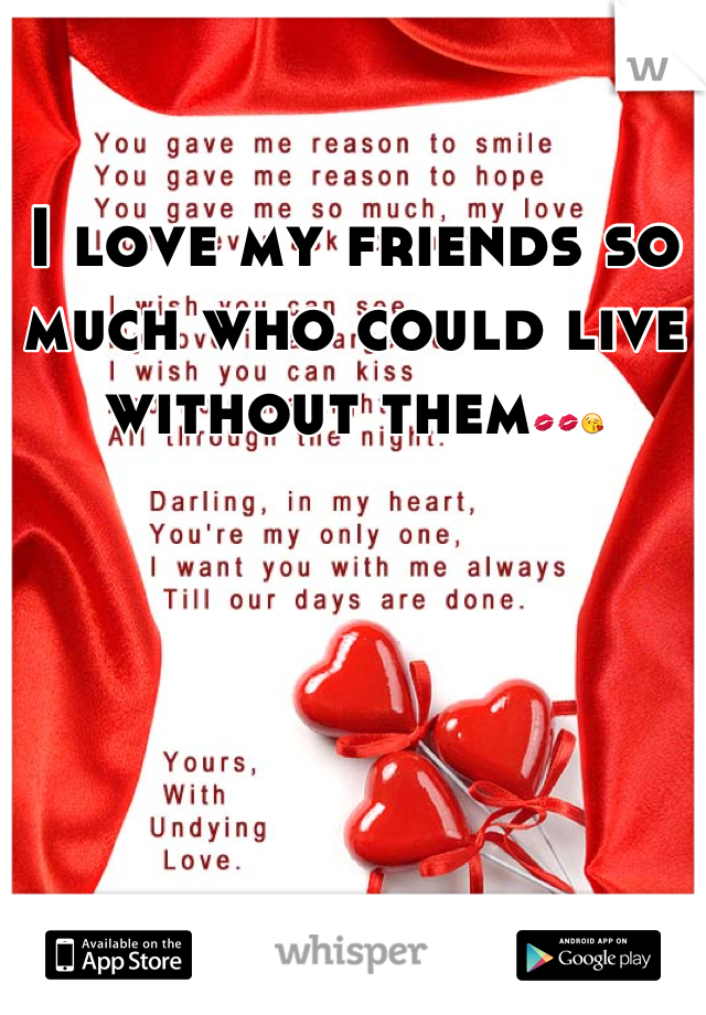 I love my friends so much who could live without them💋💋😘