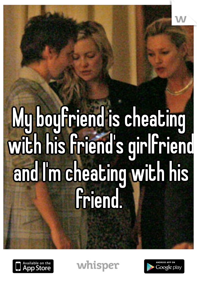 My boyfriend is cheating with his friend's girlfriend and I'm cheating with his friend.