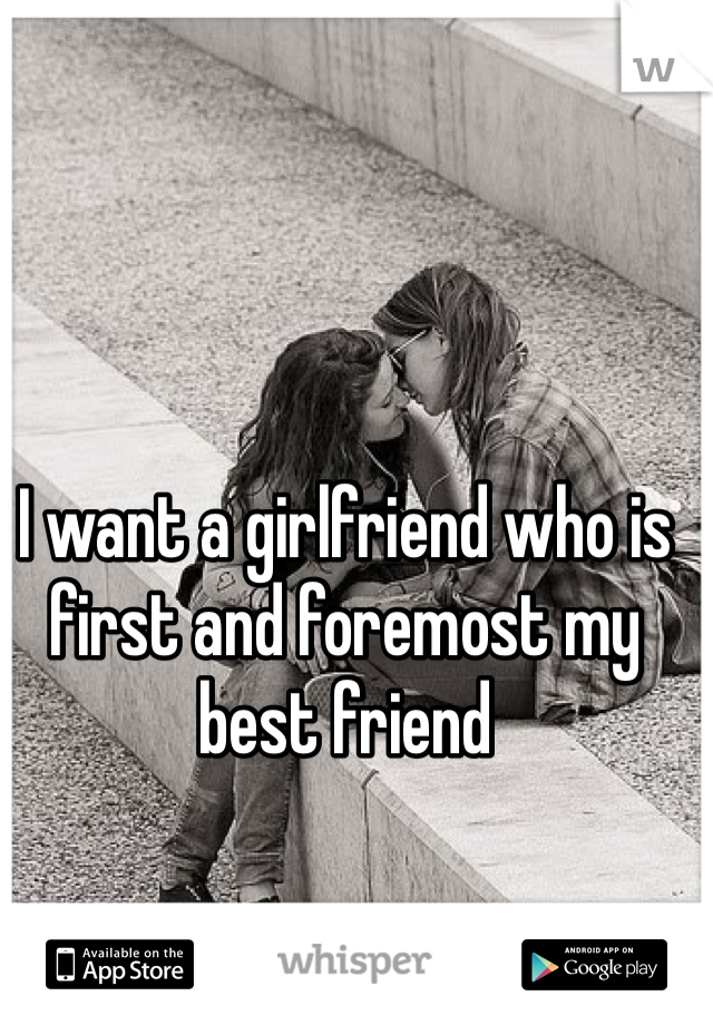 I want a girlfriend who is first and foremost my best friend