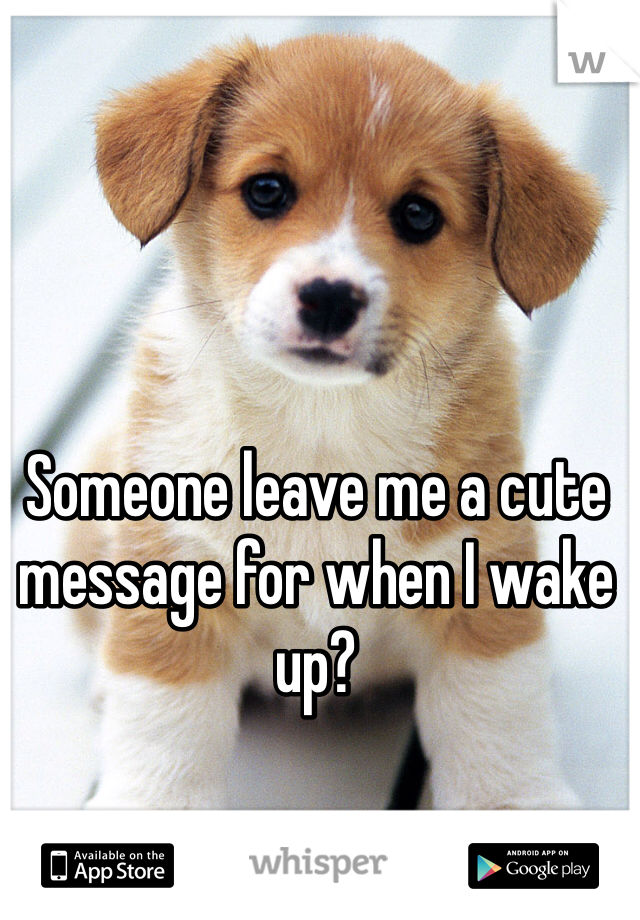 Someone leave me a cute message for when I wake up?