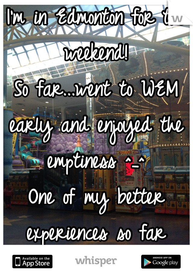 I'm in Edmonton for the weekend! So far...went to WEM early and enjoyed the emptiness ^_^ One of my better experiences so far