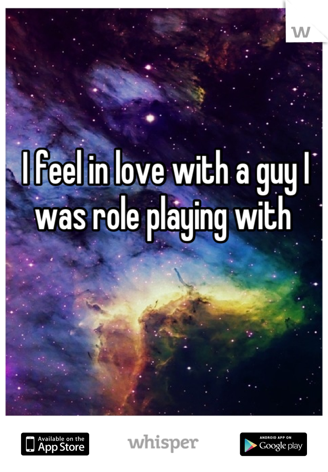 I feel in love with a guy I was role playing with
