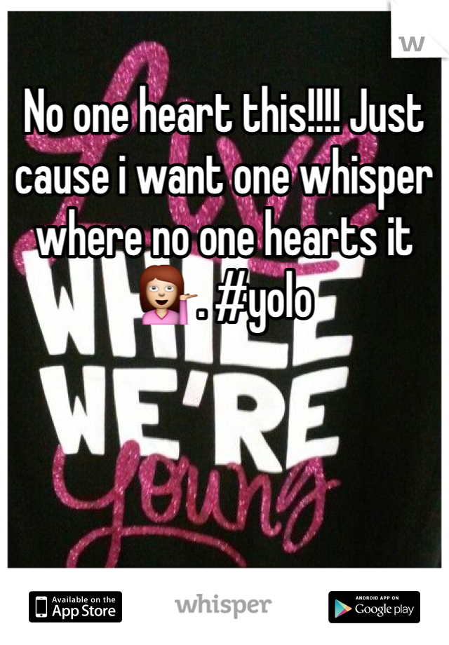 No one heart this!!!! Just cause i want one whisper where no one hearts it 💁. #yolo