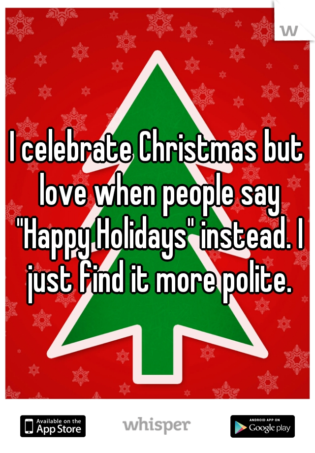 "I celebrate Christmas but love when people say ""Happy Holidays"" instead. I just find it more polite."