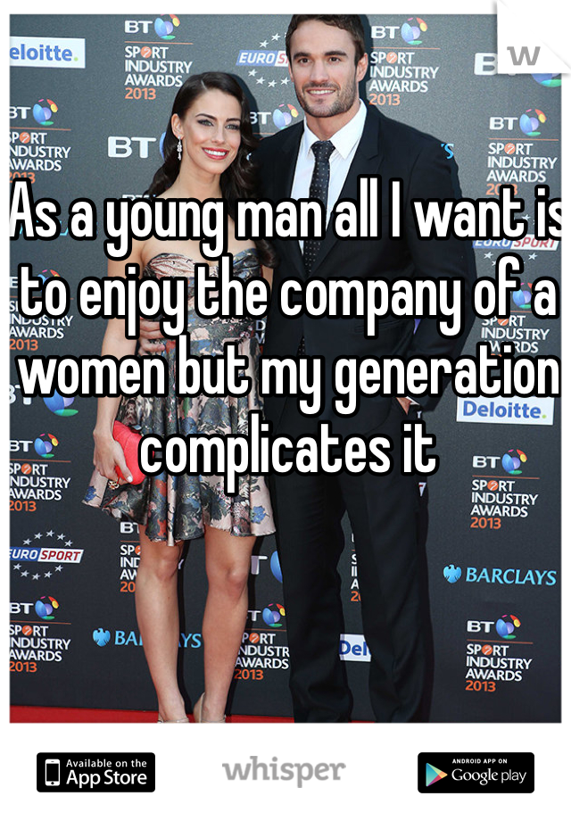 As a young man all I want is to enjoy the company of a women but my generation complicates it