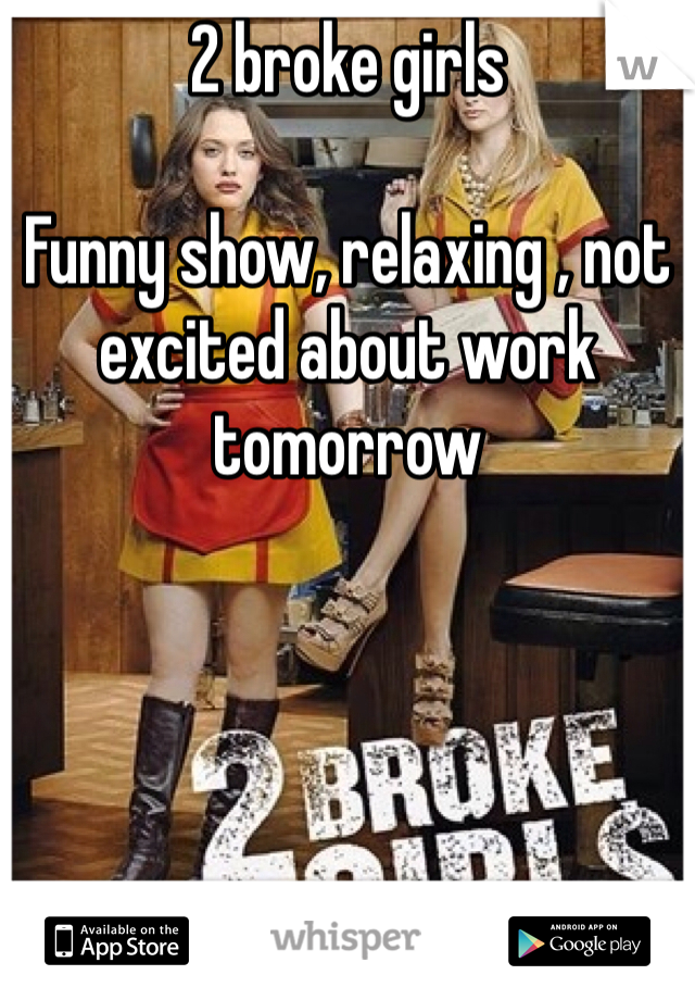 2 broke girls   Funny show, relaxing , not excited about work tomorrow