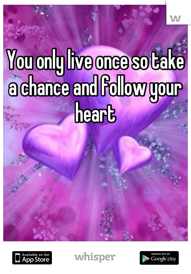You only live once so take a chance and follow your heart