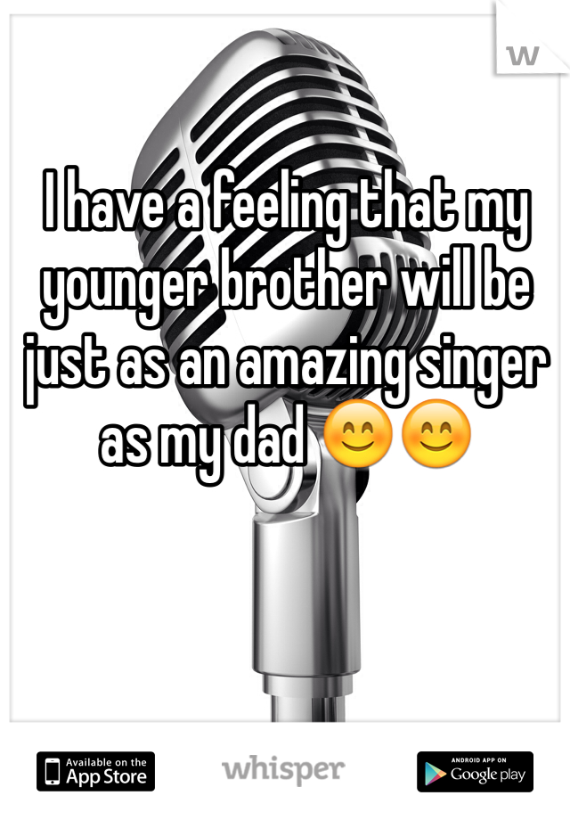 I have a feeling that my younger brother will be just as an amazing singer as my dad 😊😊