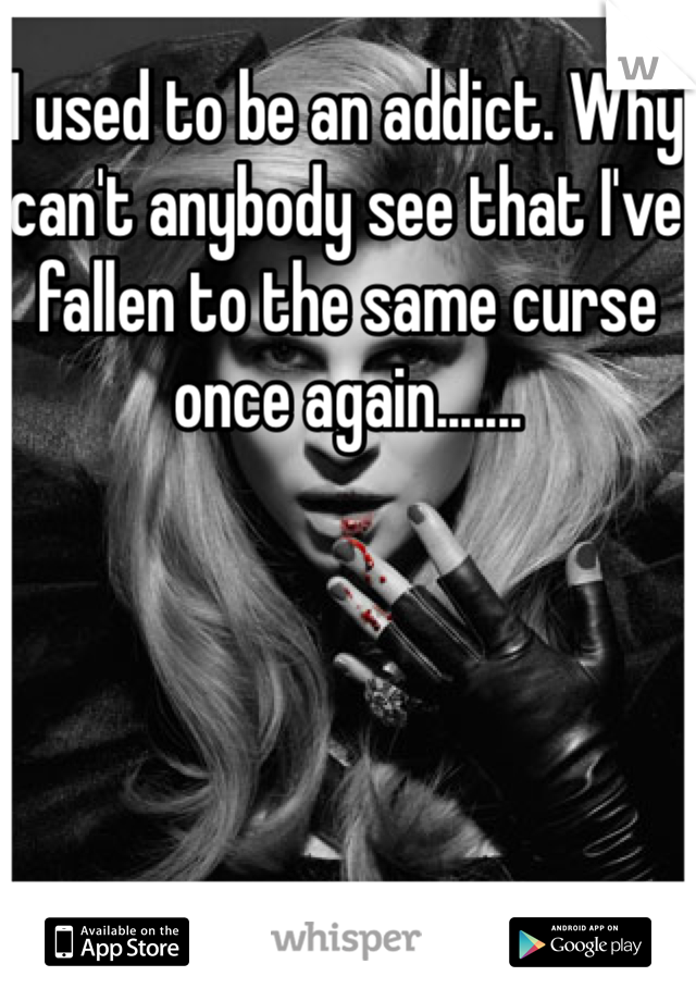 I used to be an addict. Why can't anybody see that I've fallen to the same curse once again.......