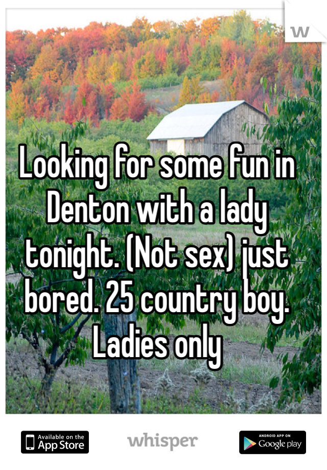 Looking for some fun in Denton with a lady tonight. (Not sex) just bored. 25 country boy. Ladies only