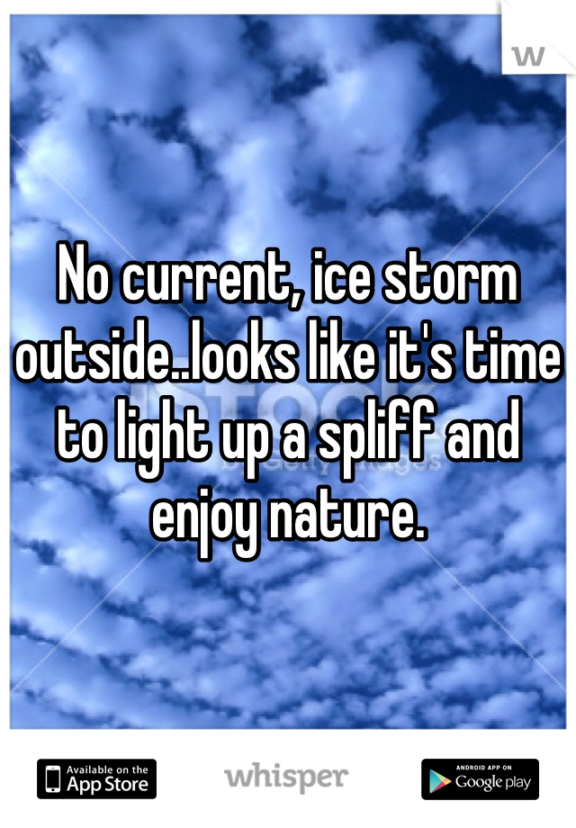 No current, ice storm outside..looks like it's time to light up a spliff and enjoy nature.