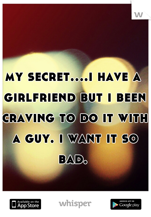 my secret....i have a girlfriend but i been craving to do it with a guy. i want it so bad.