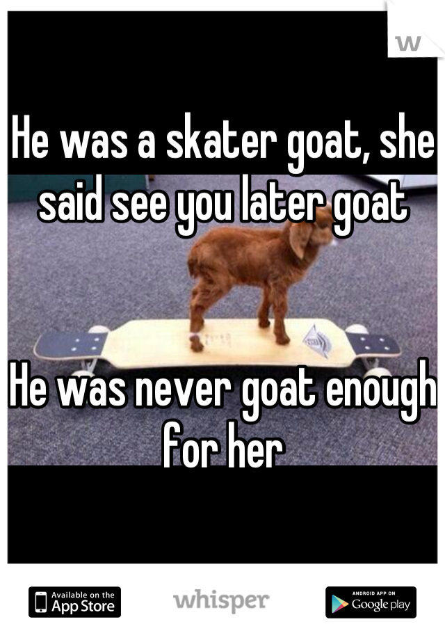 He was a skater goat, she said see you later goat   He was never goat enough for her