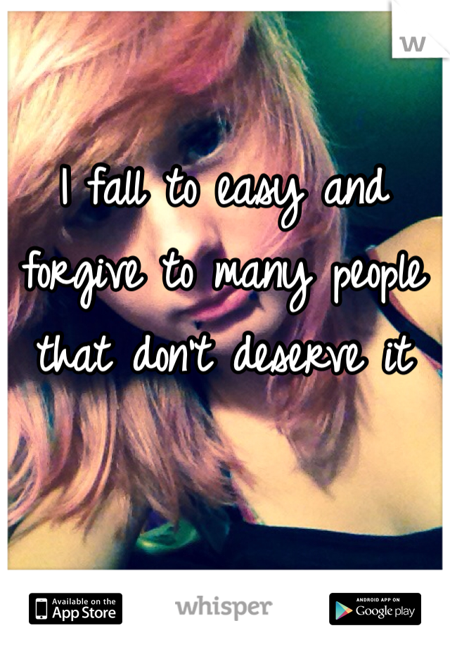 I fall to easy and forgive to many people that don't deserve it
