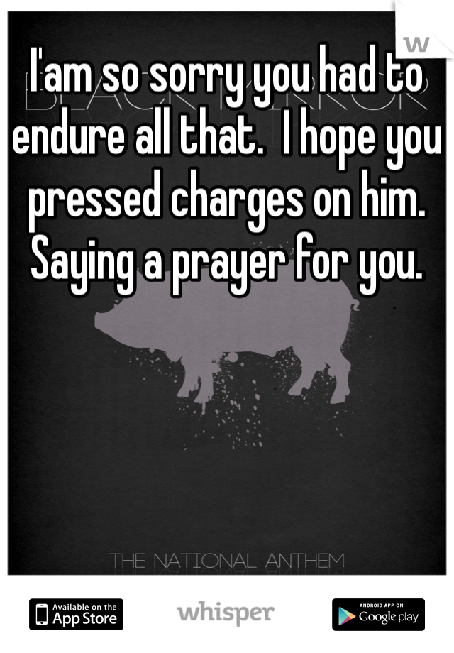 I'am so sorry you had to endure all that.  I hope you pressed charges on him.  Saying a prayer for you.