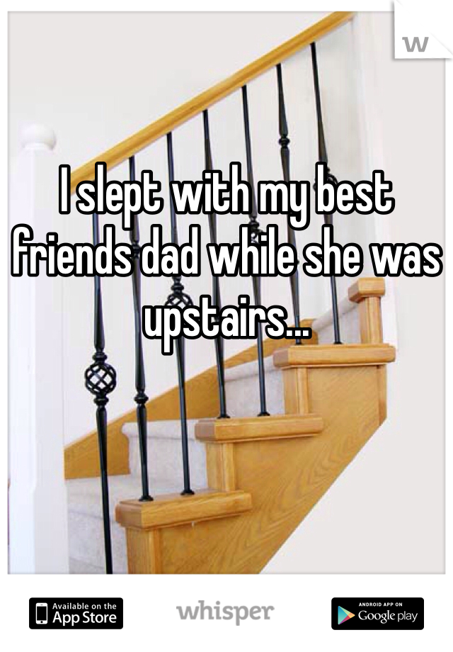 I slept with my best friends dad while she was upstairs...