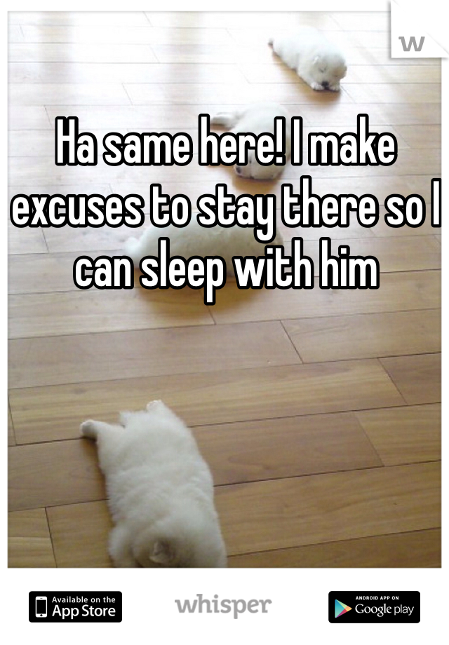 Ha same here! I make excuses to stay there so I can sleep with him