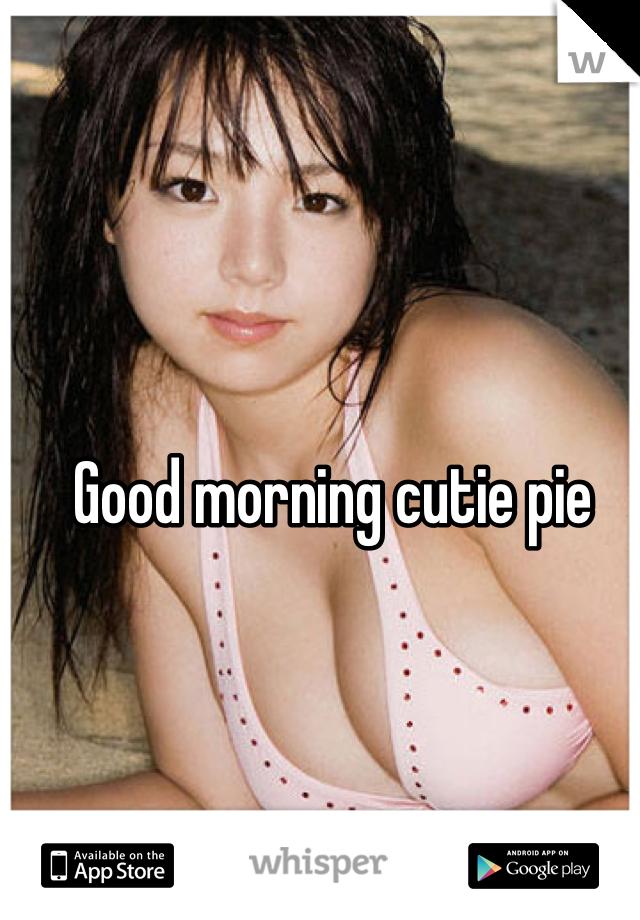 Good morning cutie pie