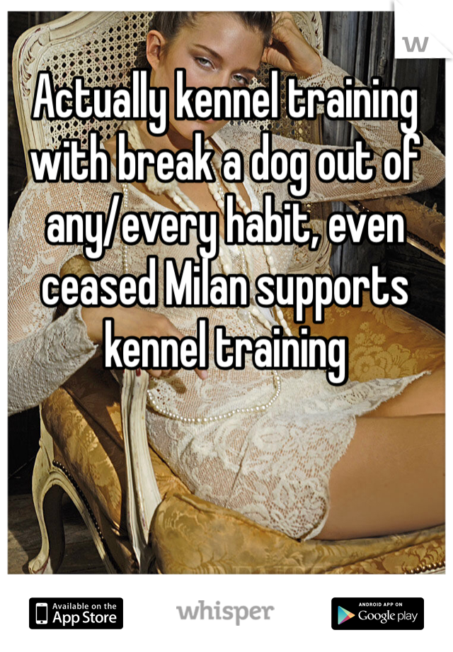 Actually kennel training with break a dog out of any/every habit, even ceased Milan supports kennel training