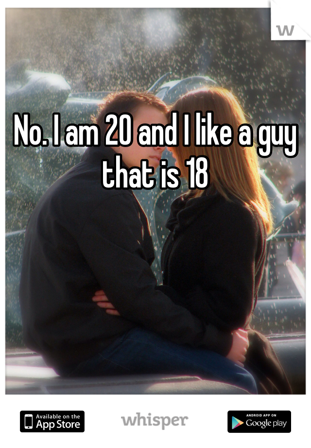 No. I am 20 and I like a guy that is 18