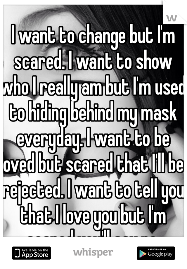 I Want To Change But I M Scared I Want To Show Who I Really Am