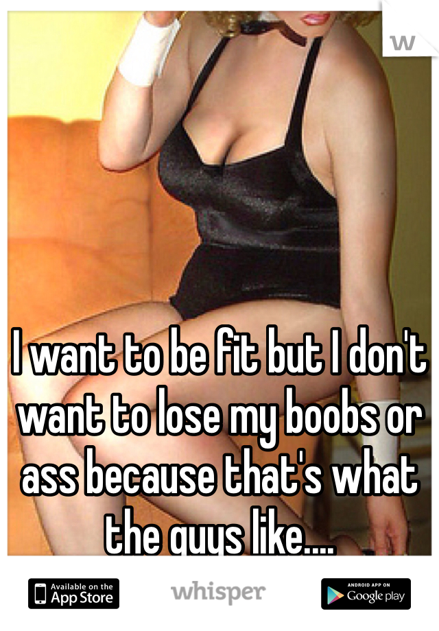 I want to be fit but I don't want to lose my boobs or ass because that's what the guys like....