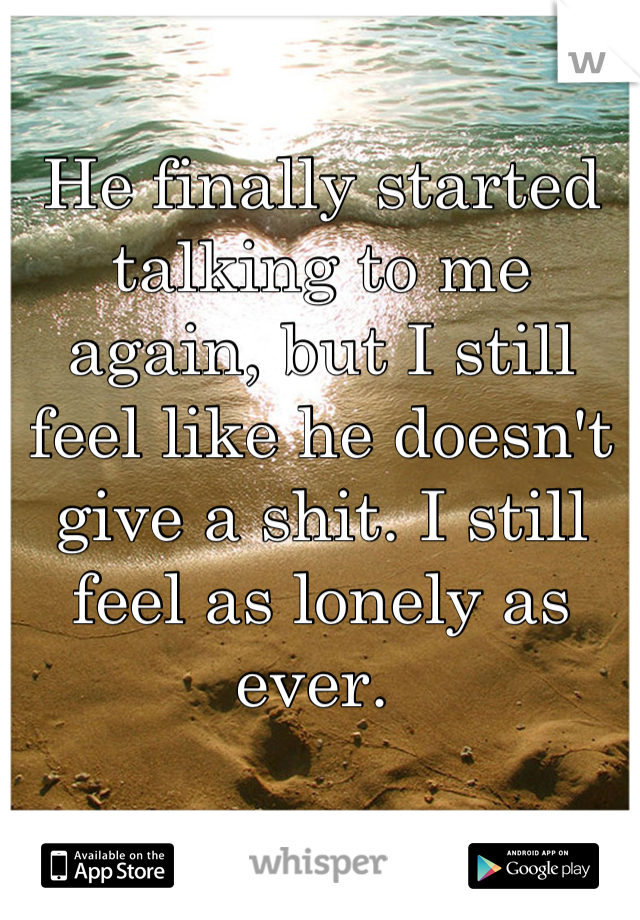 He finally started talking to me again, but I still feel like he doesn't give a shit. I still feel as lonely as ever.