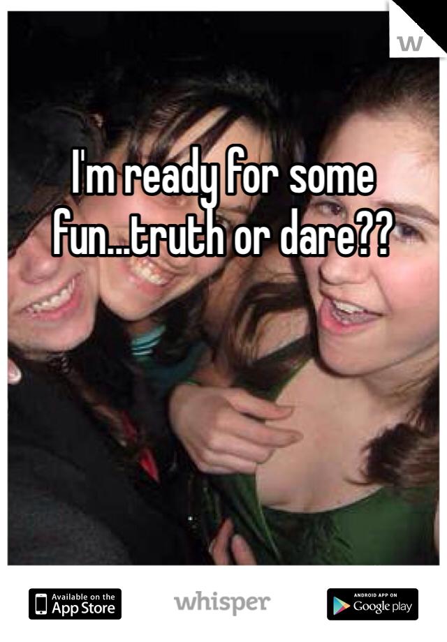 I'm ready for some fun...truth or dare??