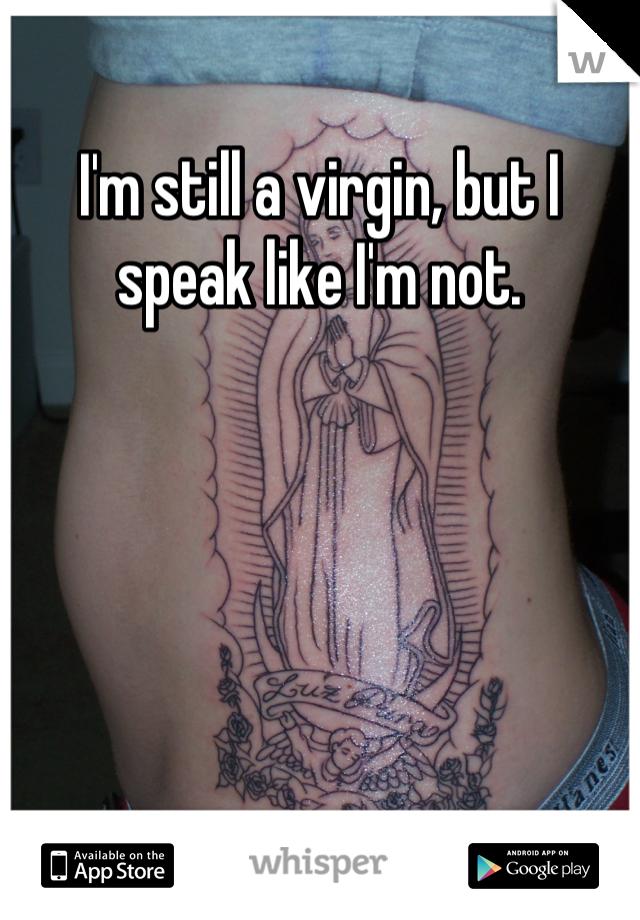 I'm still a virgin, but I speak like I'm not.