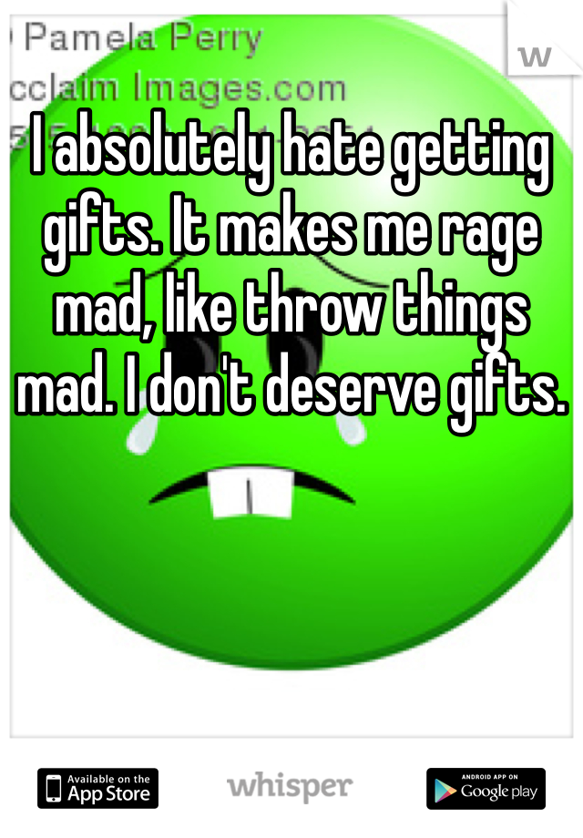 I absolutely hate getting gifts. It makes me rage mad, like throw things mad. I don't deserve gifts.