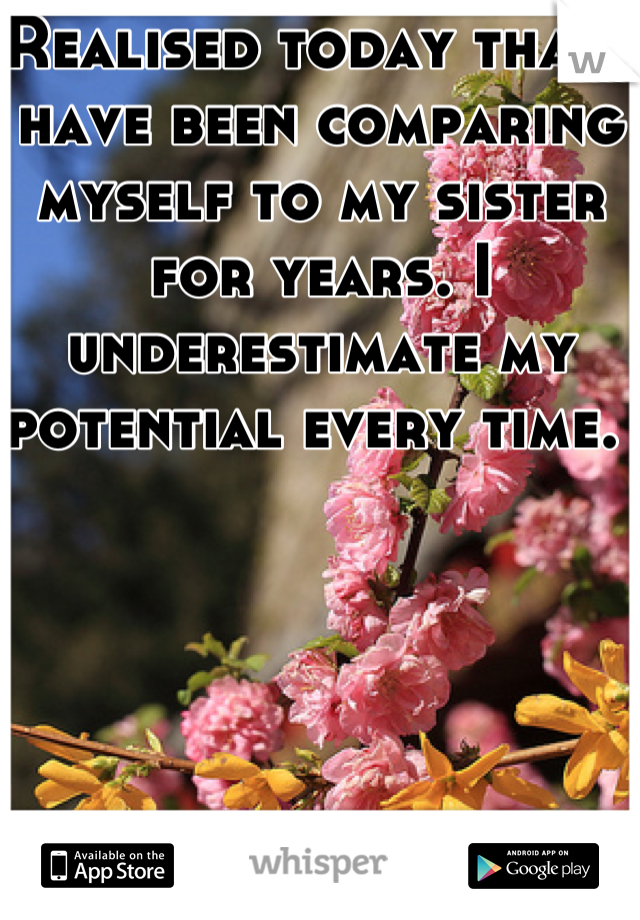Realised today that i have been comparing myself to my sister for years. I underestimate my potential every time.