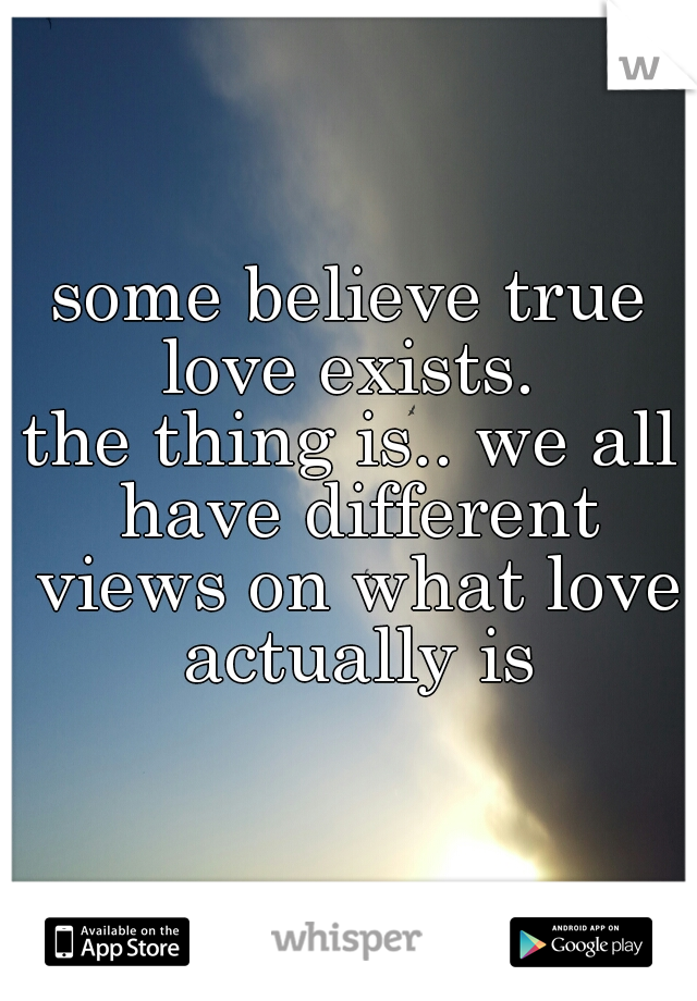 some believe true love exists.  the thing is.. we all have different views on what love actually is