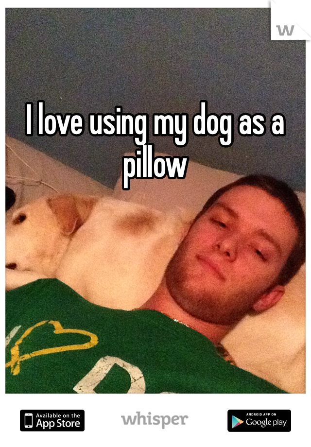 I love using my dog as a pillow