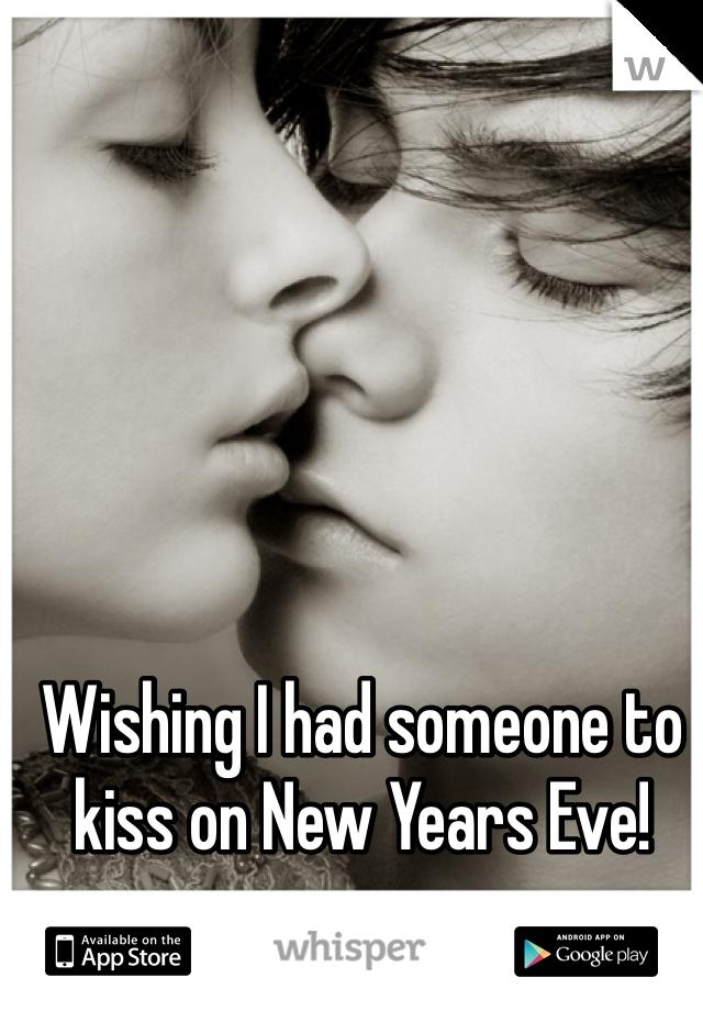 Wishing I had someone to kiss on New Years Eve!