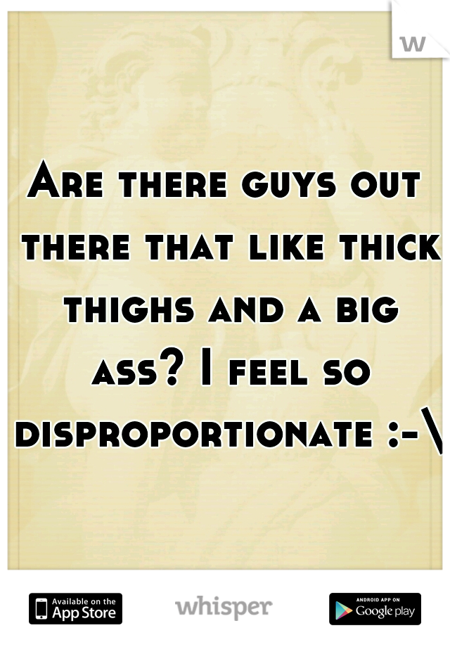Are there guys out there that like thick thighs and a big ass? I feel so disproportionate :-\