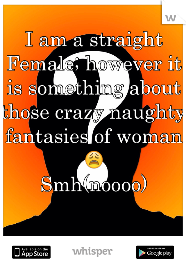 I am a straight Female; however it is something about those crazy naughty fantasies of woman😩 Smh(noooo)