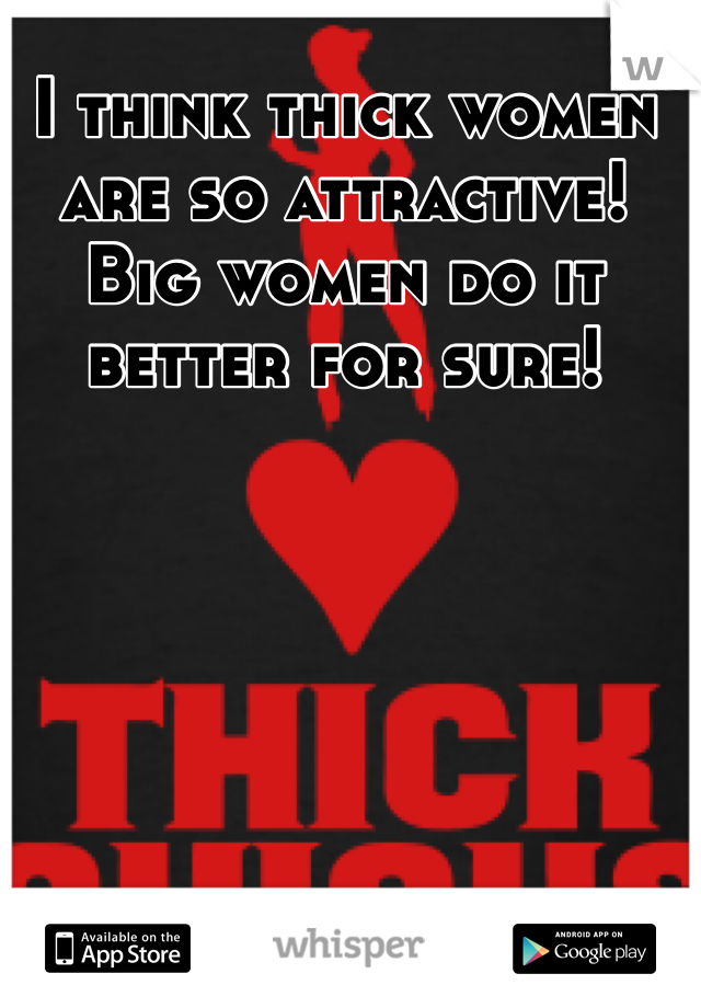 I think thick women are so attractive! Big women do it better for sure!
