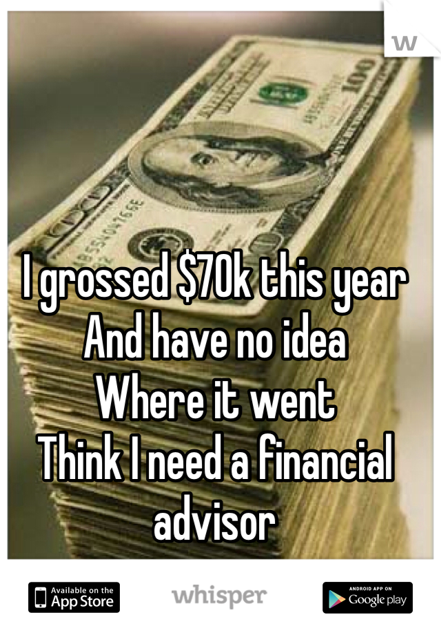 I grossed $70k this year And have no idea  Where it went Think I need a financial advisor